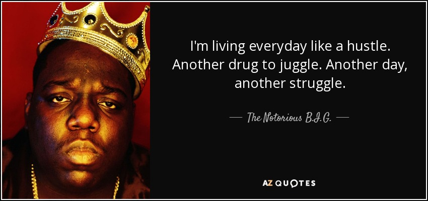 I'm living everyday like a hustle. Another drug to juggle. Another day, another struggle. - The Notorious B.I.G.