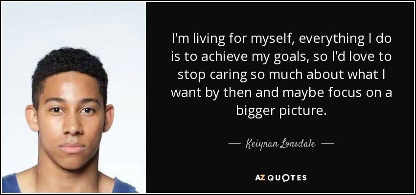 I'm living for myself, everything I do is to achieve my goals, so I'd love to stop caring so much about what I want by then and maybe focus on a bigger picture. - Keiynan Lonsdale