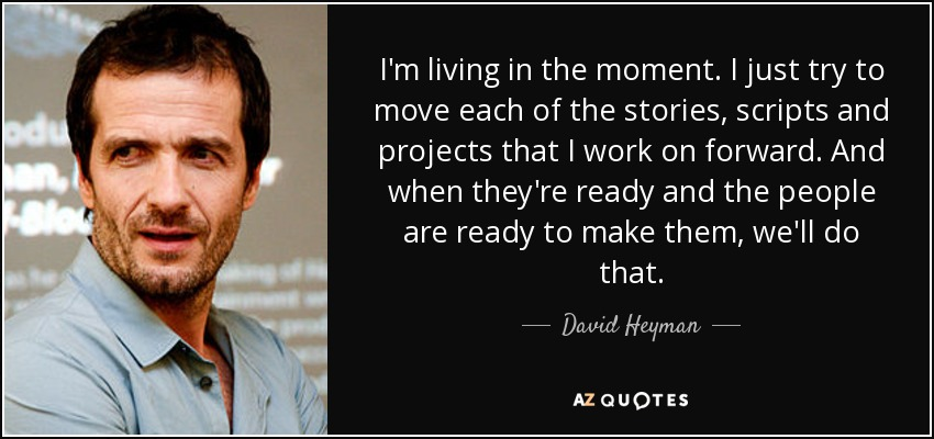 I'm living in the moment. I just try to move each of the stories, scripts and projects that I work on forward. And when they're ready and the people are ready to make them, we'll do that. - David Heyman