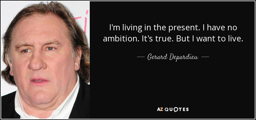 I'm living in the present. I have no ambition. It's true. But I want to live. - Gerard Depardieu