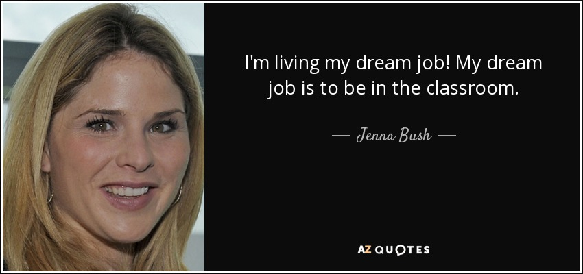 I'm living my dream job! My dream job is to be in the classroom. - Jenna Bush