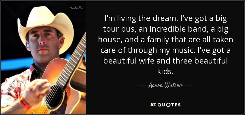 I'm living the dream. I've got a big tour bus, an incredible band, a big house, and a family that are all taken care of through my music. I've got a beautiful wife and three beautiful kids. - Aaron Watson