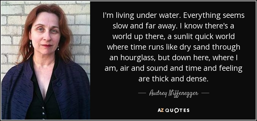 I'm living under water. Everything seems slow and far away. I know there's a world up there, a sunlit quick world where time runs like dry sand through an hourglass, but down here, where I am, air and sound and time and feeling are thick and dense. - Audrey Niffenegger