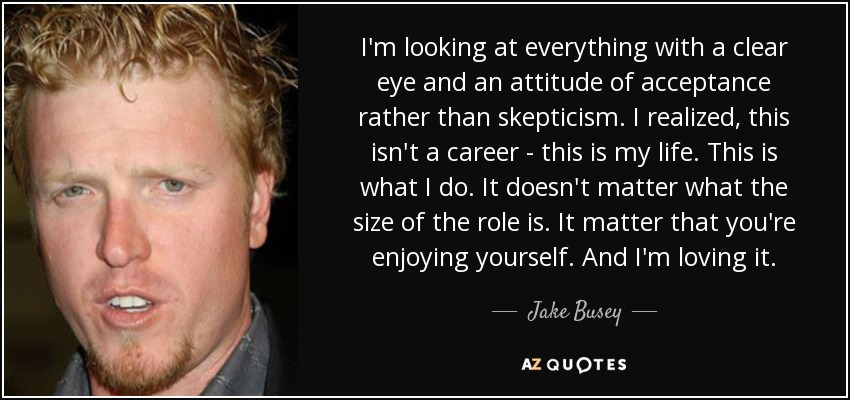 I'm looking at everything with a clear eye and an attitude of acceptance rather than skepticism. I realized, this isn't a career - this is my life. This is what I do. It doesn't matter what the size of the role is. It matter that you're enjoying yourself. And I'm loving it. - Jake Busey
