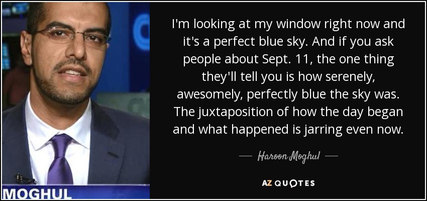I'm looking at my window right now and it's a perfect blue sky. And if you ask people about Sept. 11, the one thing they'll tell you is how serenely, awesomely, perfectly blue the sky was. The juxtaposition of how the day began and what happened is jarring even now. - Haroon Moghul