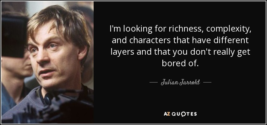 I'm looking for richness, complexity, and characters that have different layers and that you don't really get bored of. - Julian Jarrold