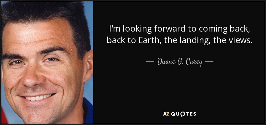 I'm looking forward to coming back, back to Earth, the landing, the views. - Duane G. Carey