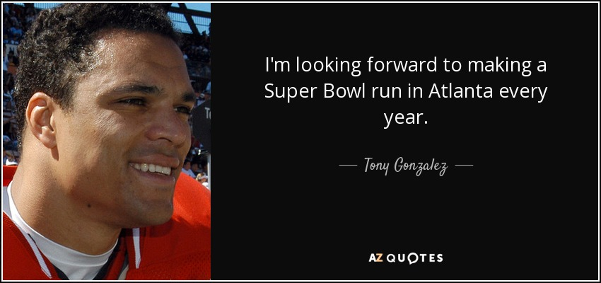 I'm looking forward to making a Super Bowl run in Atlanta every year. - Tony Gonzalez