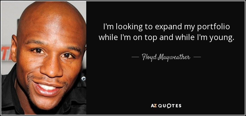 I'm looking to expand my portfolio while I'm on top and while I'm young. - Floyd Mayweather, Jr.
