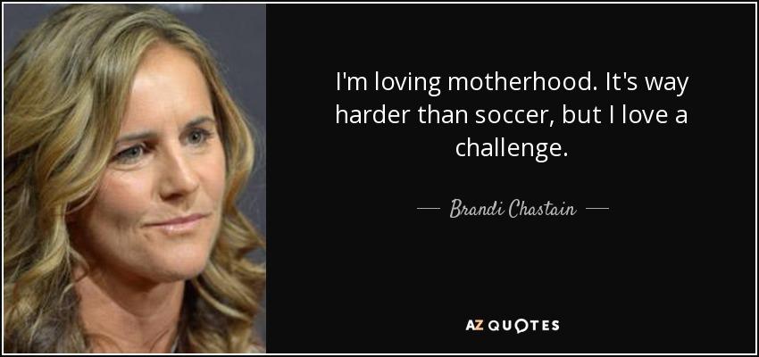 I'm loving motherhood. It's way harder than soccer, but I love a challenge. - Brandi Chastain