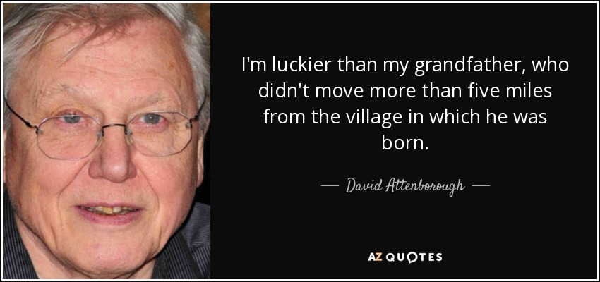 I'm luckier than my grandfather, who didn't move more than five miles from the village in which he was born. - David Attenborough