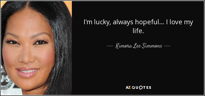 I'm lucky, always hopeful... I love my life. - Kimora Lee Simmons