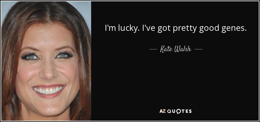 I'm lucky. I've got pretty good genes. - Kate Walsh