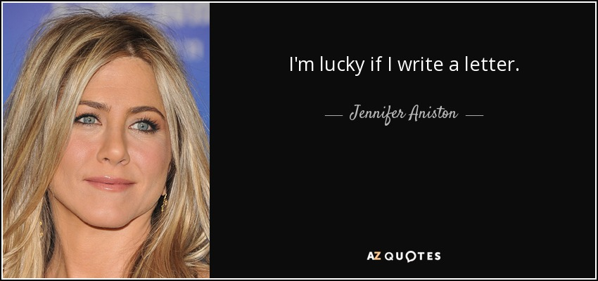 I'm lucky if I write a letter. - Jennifer Aniston