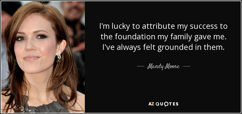 I'm lucky to attribute my success to the foundation my family gave me. I've always felt grounded in them. - Mandy Moore