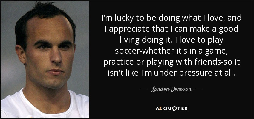I'm lucky to be doing what I love, and I appreciate that I can make a good living doing it. I love to play soccer-whether it's in a game, practice or playing with friends-so it isn't like I'm under pressure at all. - Landon Donovan