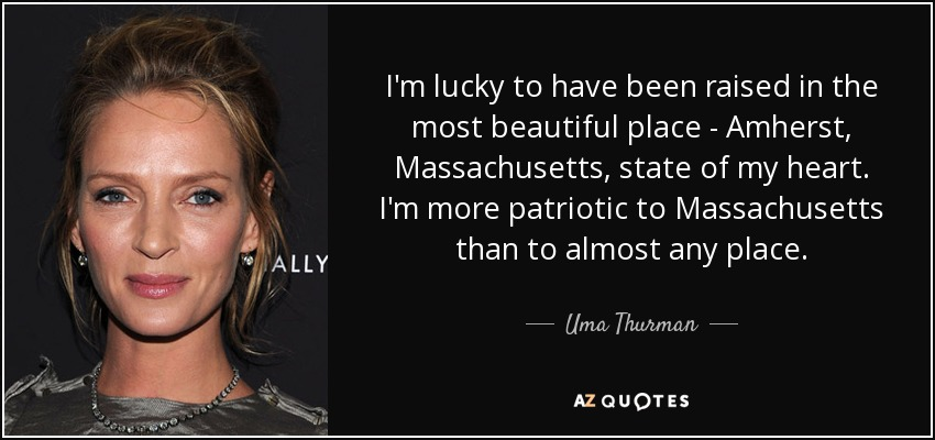 I'm lucky to have been raised in the most beautiful place - Amherst, Massachusetts, state of my heart. I'm more patriotic to Massachusetts than to almost any place. - Uma Thurman