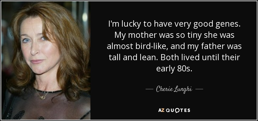 I'm lucky to have very good genes. My mother was so tiny she was almost bird-like, and my father was tall and lean. Both lived until their early 80s. - Cherie Lunghi