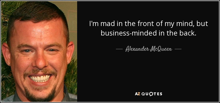 I'm mad in the front of my mind, but business-minded in the back. - Alexander McQueen
