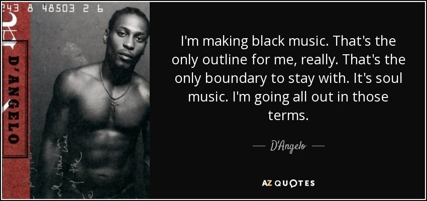 I'm making black music. That's the only outline for me, really. That's the only boundary to stay with. It's soul music. I'm going all out in those terms. - D'Angelo