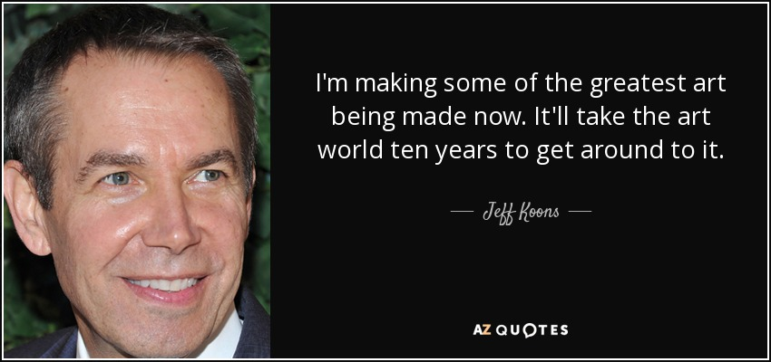 I'm making some of the greatest art being made now. It'll take the art world ten years to get around to it. - Jeff Koons