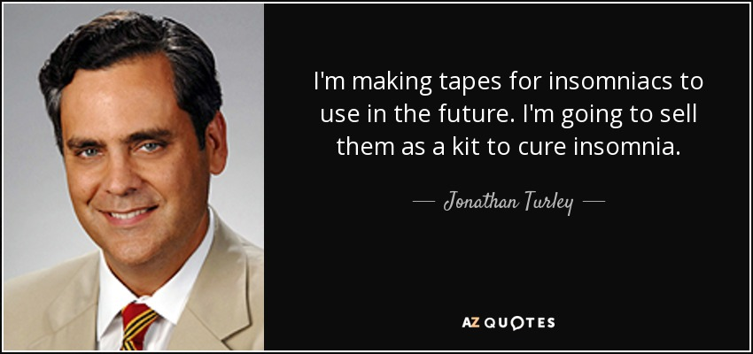 I'm making tapes for insomniacs to use in the future. I'm going to sell them as a kit to cure insomnia. - Jonathan Turley