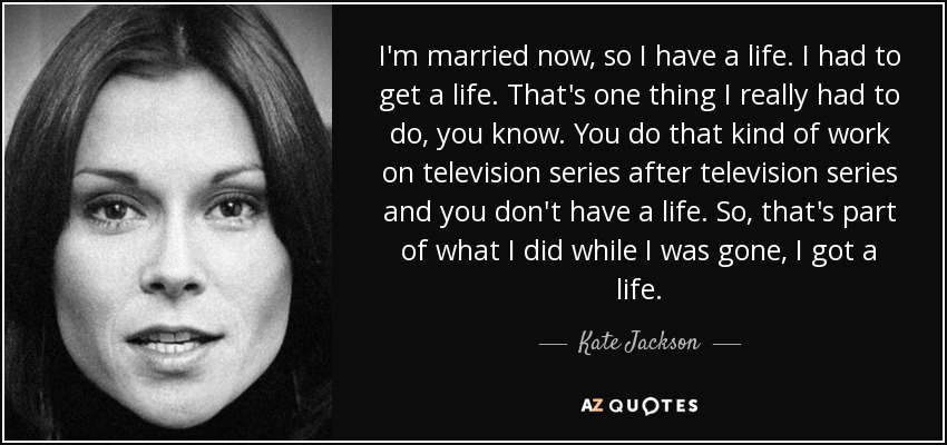 I'm married now, so I have a life. I had to get a life. That's one thing I really had to do, you know. You do that kind of work on television series after television series and you don't have a life. So, that's part of what I did while I was gone, I got a life. - Kate Jackson