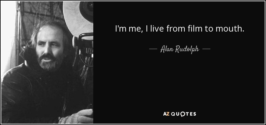 I'm me, I live from film to mouth. - Alan Rudolph