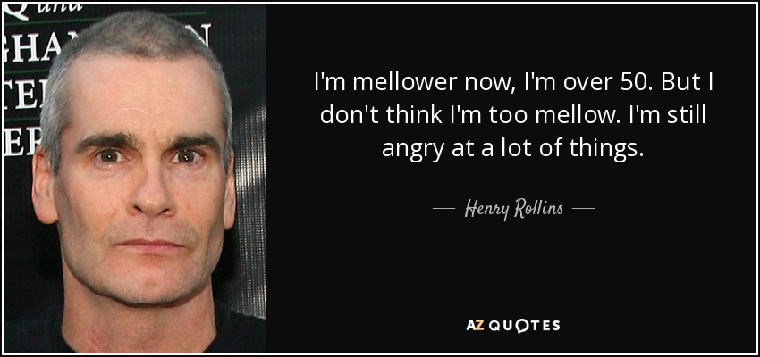 I'm mellower now, I'm over 50. But I don't think I'm too mellow. I'm still angry at a lot of things. - Henry Rollins