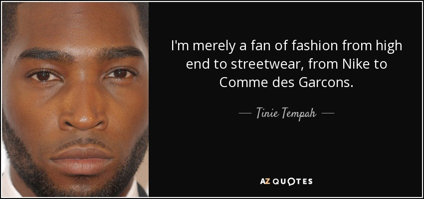 I'm merely a fan of fashion from high end to streetwear, from Nike to Comme des Garcons. - Tinie Tempah
