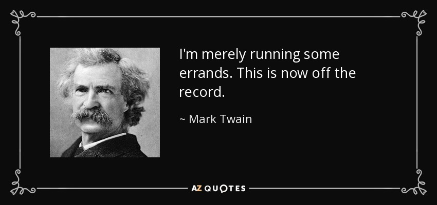 I'm merely running some errands. This is now off the record. - Mark Twain