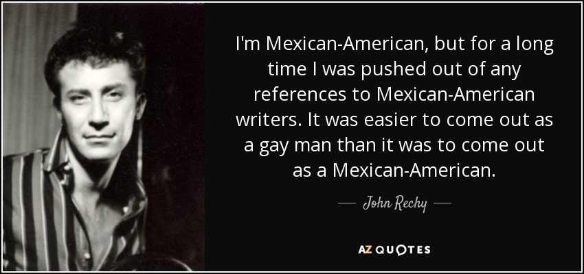 I'm Mexican-American, but for a long time I was pushed out of any references to Mexican-American writers. It was easier to come out as a gay man than it was to come out as a Mexican-American. - John Rechy