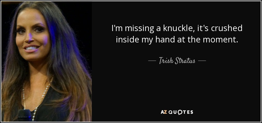 I'm missing a knuckle, it's crushed inside my hand at the moment. - Trish Stratus