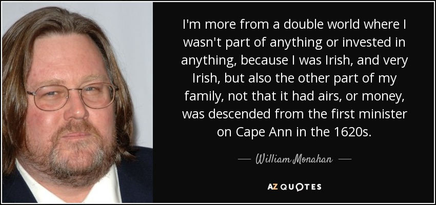 I'm more from a double world where I wasn't part of anything or invested in anything, because I was Irish, and very Irish, but also the other part of my family, not that it had airs, or money, was descended from the first minister on Cape Ann in the 1620s. - William Monahan