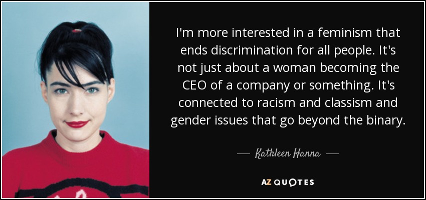 I'm more interested in a feminism that ends discrimination for all people. It's not just about a woman becoming the CEO of a company or something. It's connected to racism and classism and gender issues that go beyond the binary. - Kathleen Hanna