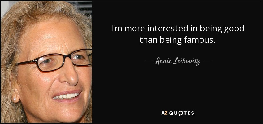I'm more interested in being good than being famous. - Annie Leibovitz