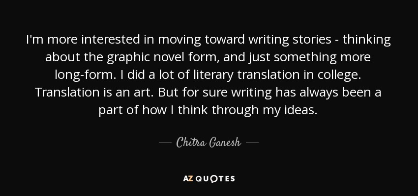 I'm more interested in moving toward writing stories - thinking about the graphic novel form, and just something more long-form. I did a lot of literary translation in college. Translation is an art. But for sure writing has always been a part of how I think through my ideas. - Chitra Ganesh