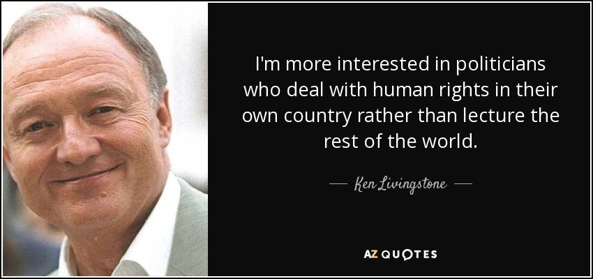 I'm more interested in politicians who deal with human rights in their own country rather than lecture the rest of the world. - Ken Livingstone
