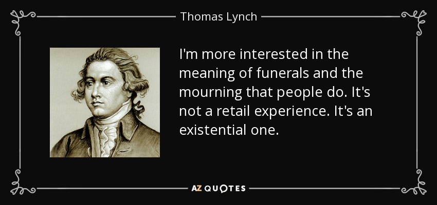 I'm more interested in the meaning of funerals and the mourning that people do. It's not a retail experience. It's an existential one. - Thomas Lynch