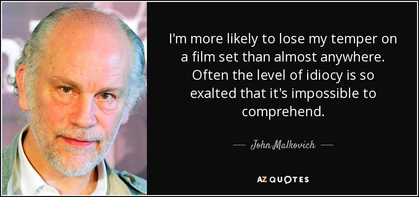 I'm more likely to lose my temper on a film set than almost anywhere. Often the level of idiocy is so exalted that it's impossible to comprehend. - John Malkovich