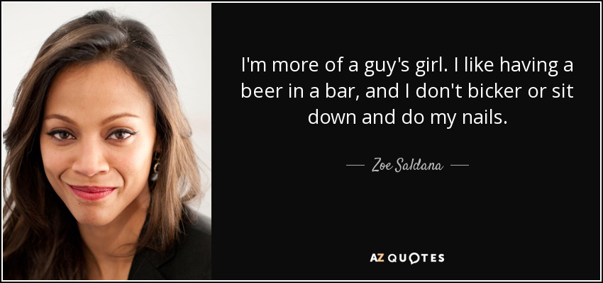 I'm more of a guy's girl. I like having a beer in a bar, and I don't bicker or sit down and do my nails. - Zoe Saldana