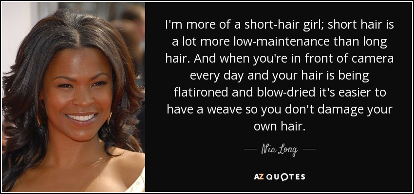 I'm more of a short-hair girl; short hair is a lot more low-maintenance than long hair. And when you're in front of camera every day and your hair is being flatironed and blow-dried it's easier to have a weave so you don't damage your own hair. - Nia Long