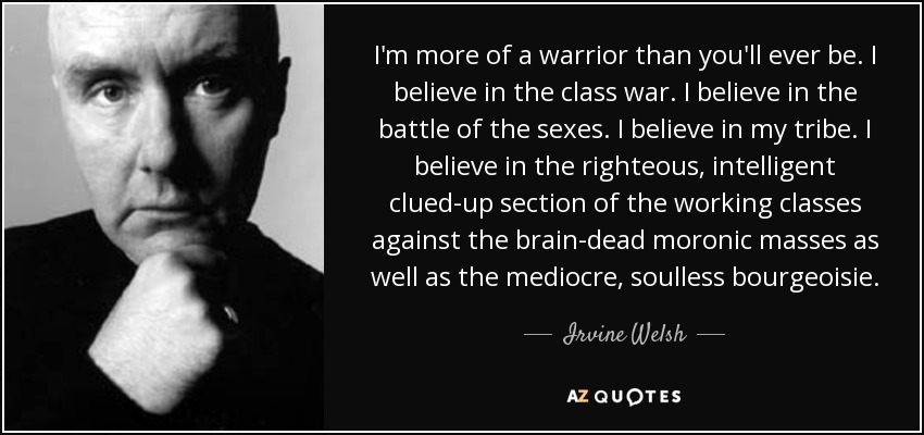 I'm more of a warrior than you'll ever be. I believe in the class war. I believe in the battle of the sexes. I believe in my tribe. I believe in the righteous, intelligent clued-up section of the working classes against the brain-dead moronic masses as well as the mediocre, soulless bourgeoisie. - Irvine Welsh