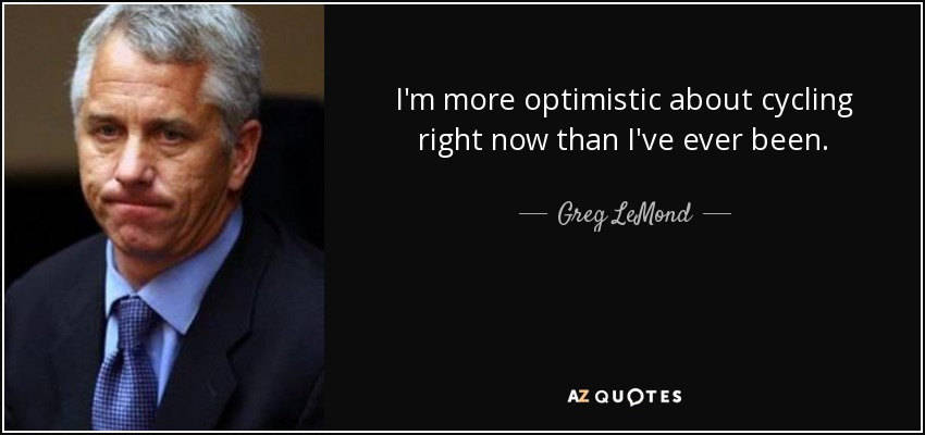 I'm more optimistic about cycling right now than I've ever been. - Greg LeMond