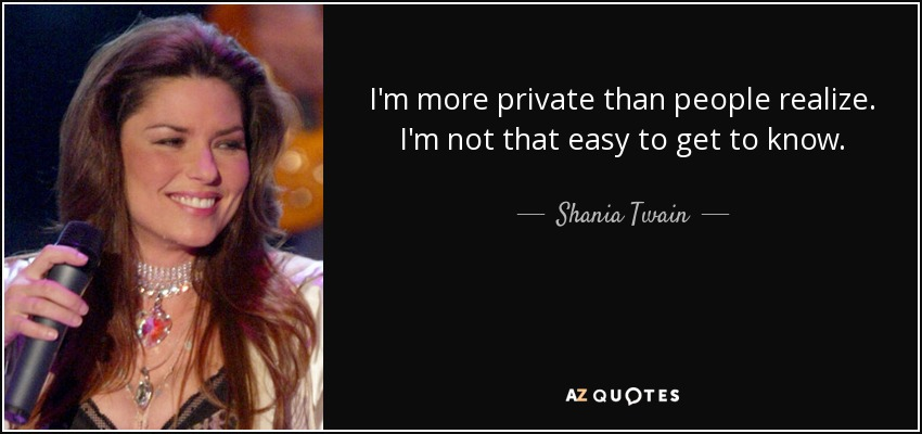 I'm more private than people realize. I'm not that easy to get to know. - Shania Twain