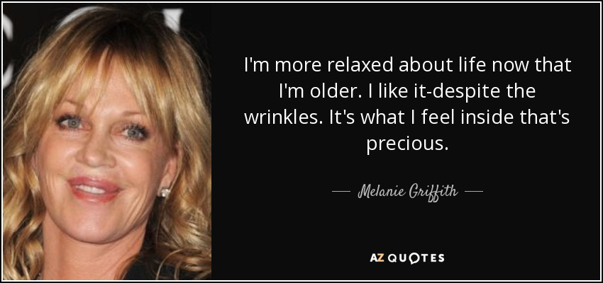 I'm more relaxed about life now that I'm older. I like it-despite the wrinkles. It's what I feel inside that's precious. - Melanie Griffith