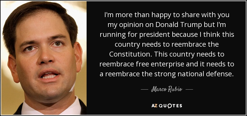 I'm more than happy to share with you my opinion on Donald Trump but I'm running for president because I think this country needs to reembrace the Constitution. This country needs to reembrace free enterprise and it needs to a reembrace the strong national defense. - Marco Rubio