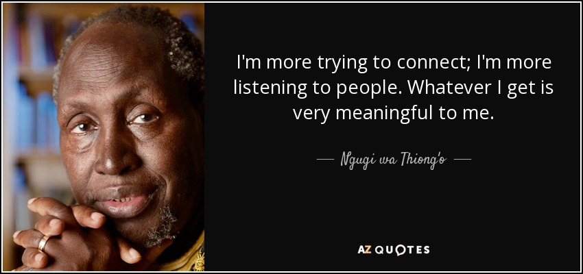I'm more trying to connect; I'm more listening to people. Whatever I get is very meaningful to me. - Ngugi wa Thiong'o