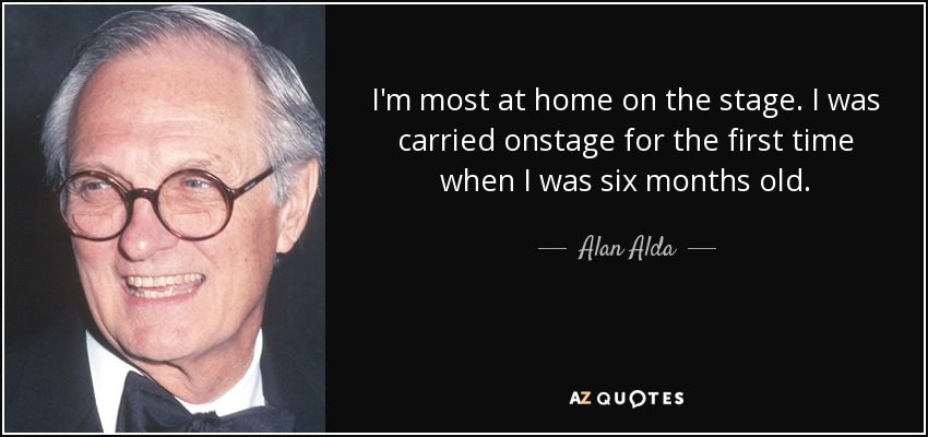 I'm most at home on the stage. I was carried onstage for the first time when I was six months old. - Alan Alda