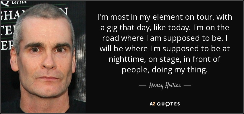 I'm most in my element on tour, with a gig that day, like today. I'm on the road where I am supposed to be. I will be where I'm supposed to be at nighttime, on stage, in front of people, doing my thing. - Henry Rollins